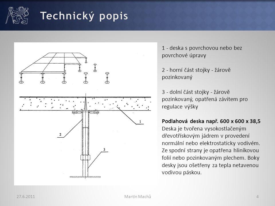 27.6.2011Martin Machů4 1 - deska s povrchovou nebo bez povrchové úpravy 2 - horní část stojky - žárově pozinkovaný 3 - dolní část stojky - žárově pozinkovaný, opatřená závitem pro regulace výšky Podlahová deska např.