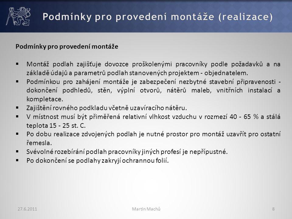 27.6.2011Martin Machů8 Podmínky pro provedení montáže  Montáž podlah zajišťuje dovozce proškolenými pracovníky podle požadavků a na základě údajů a parametrů podlah stanovených projektem - objednatelem.