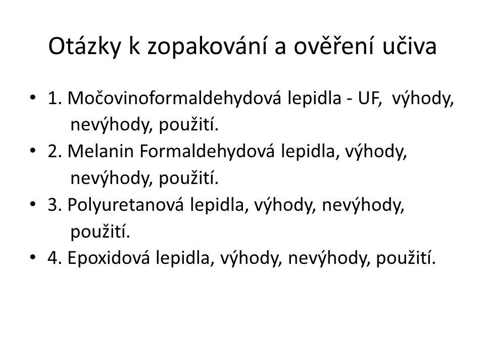 Otázky k zopakování a ověření učiva 1. Močovinoformaldehydová lepidla - UF, výhody, nevýhody, použití. 2. Melanin Formaldehydová lepidla, výhody, nevý