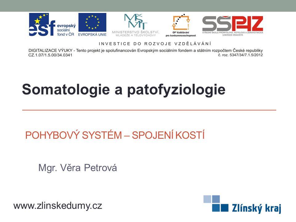 POHYBOVÝ SYSTÉM – SPOJENÍ KOSTÍ Mgr. Věra Petrová www.zlinskedumy.cz Somatologie a patofyziologie