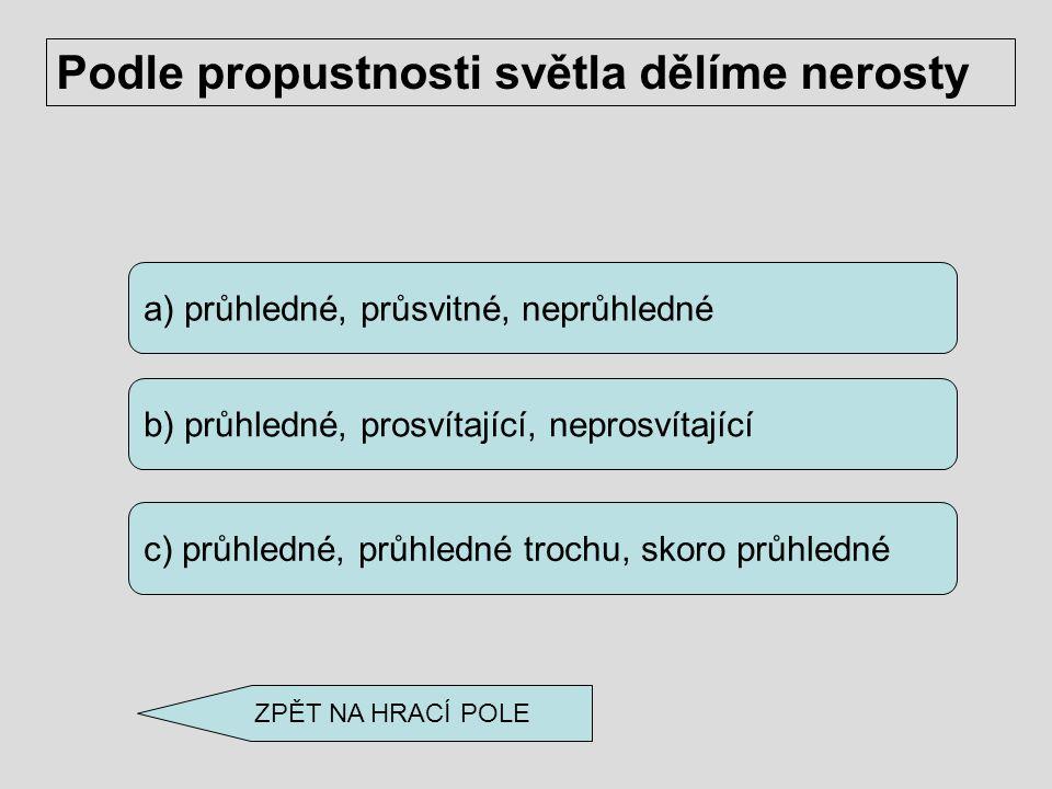 a) fluorit b) kalcit c) apatit Třetí pozici v Mohsově stupnici tvrdosti nerostů zaujímá ZPĚT NA HRACÍ POLE