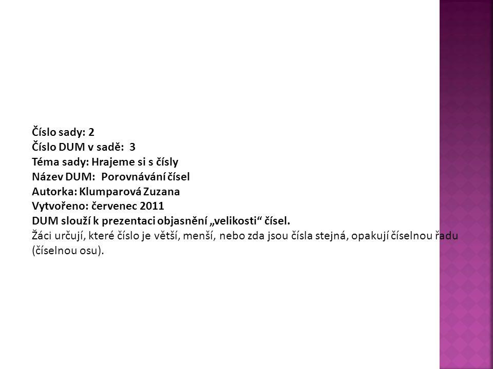Číslo sady: 2 Číslo DUM v sadě: 3 Téma sady: Hrajeme si s čísly Název DUM: Porovnávání čísel Autorka: Klumparová Zuzana Vytvořeno: červenec 2011 DUM s