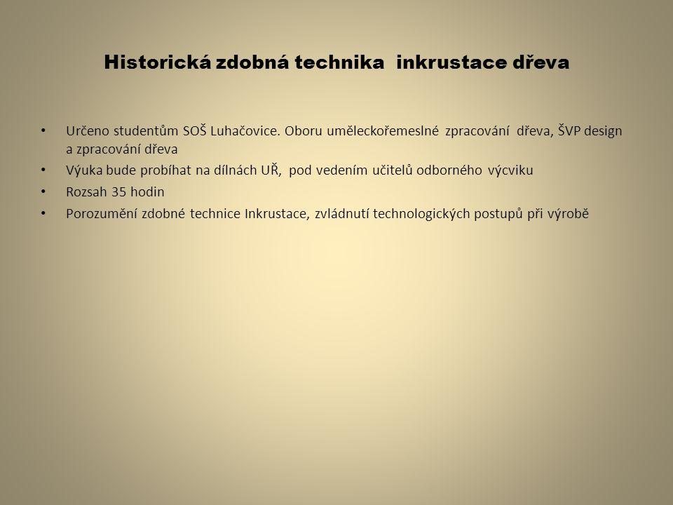 Historická zdobná technika inkrustace dřeva Určeno studentům SOŠ Luhačovice. Oboru uměleckořemeslné zpracování dřeva, ŠVP design a zpracování dřeva Vý
