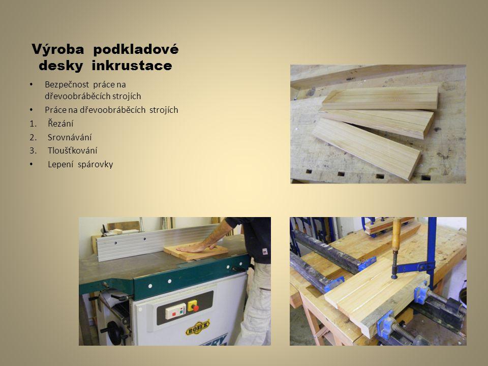 Výroba podkladové desky inkrustace Bezpečnost práce na dřevoobráběcích strojích Práce na dřevoobráběcích strojích 1.Řezání 2.Srovnávání 3.Tloušťkování