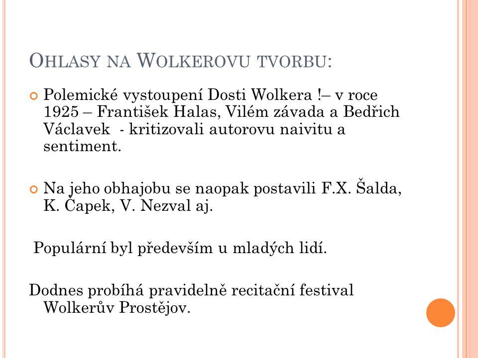 O HLASY NA W OLKEROVU TVORBU : Polemické vystoupení Dosti Wolkera !– v roce 1925 – František Halas, Vilém závada a Bedřich Václavek - kritizovali autorovu naivitu a sentiment.
