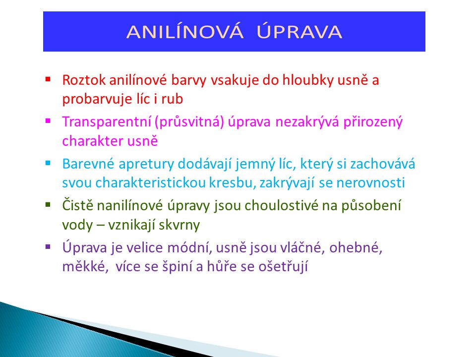  Roztok anilínové barvy vsakuje do hloubky usně a probarvuje líc i rub  Transparentní (průsvitná) úprava nezakrývá přirozený charakter usně  Barevn