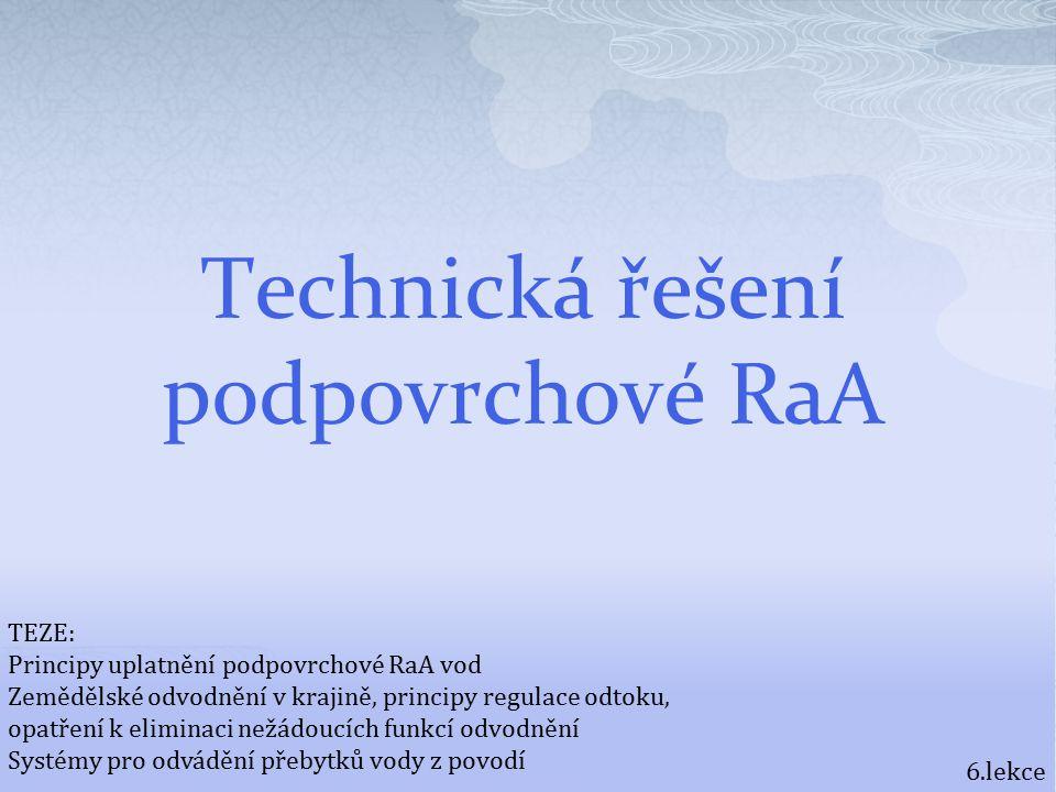 Technická řešení podpovrchové RaA 6.lekce TEZE: Principy uplatnění podpovrchové RaA vod Zemědělské odvodnění v krajině, principy regulace odtoku, opatření k eliminaci nežádoucích funkcí odvodnění Systémy pro odvádění přebytků vody z povodí