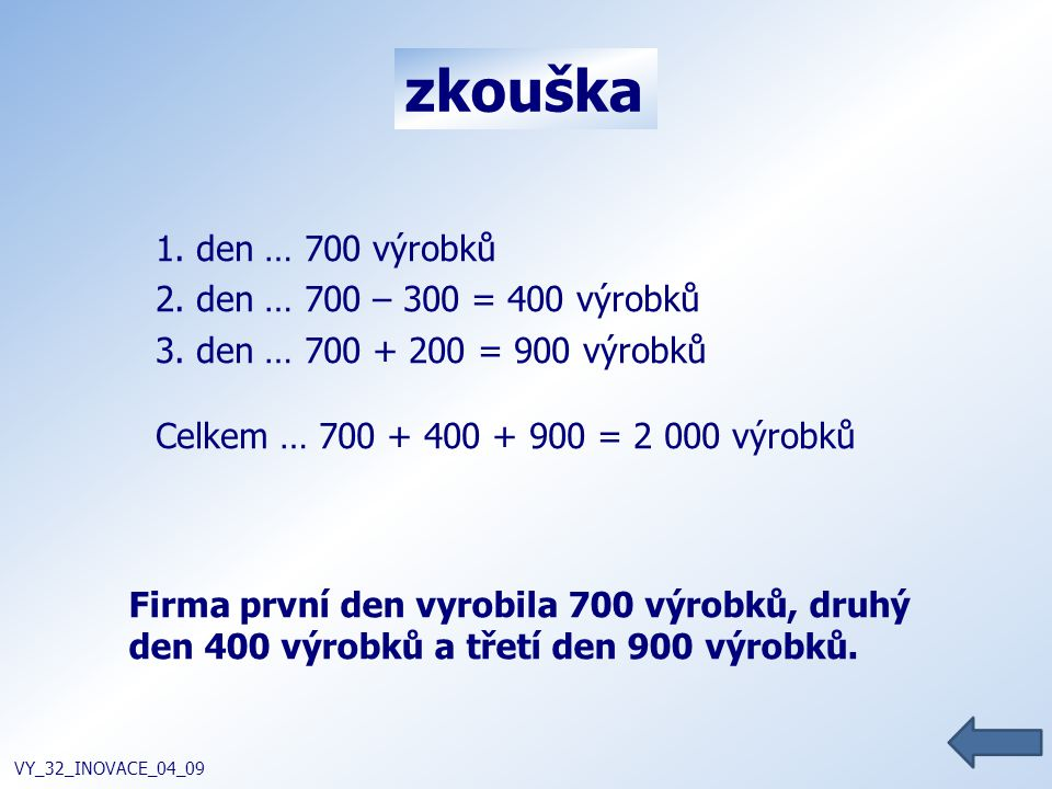 zkouška VY_32_INOVACE_04_09 1. den … 700 výrobků 2. den … 700 – 300 = 400 výrobků 3. den … 700 + 200 = 900 výrobků Celkem … 700 + 400 + 900 = 2 000 vý
