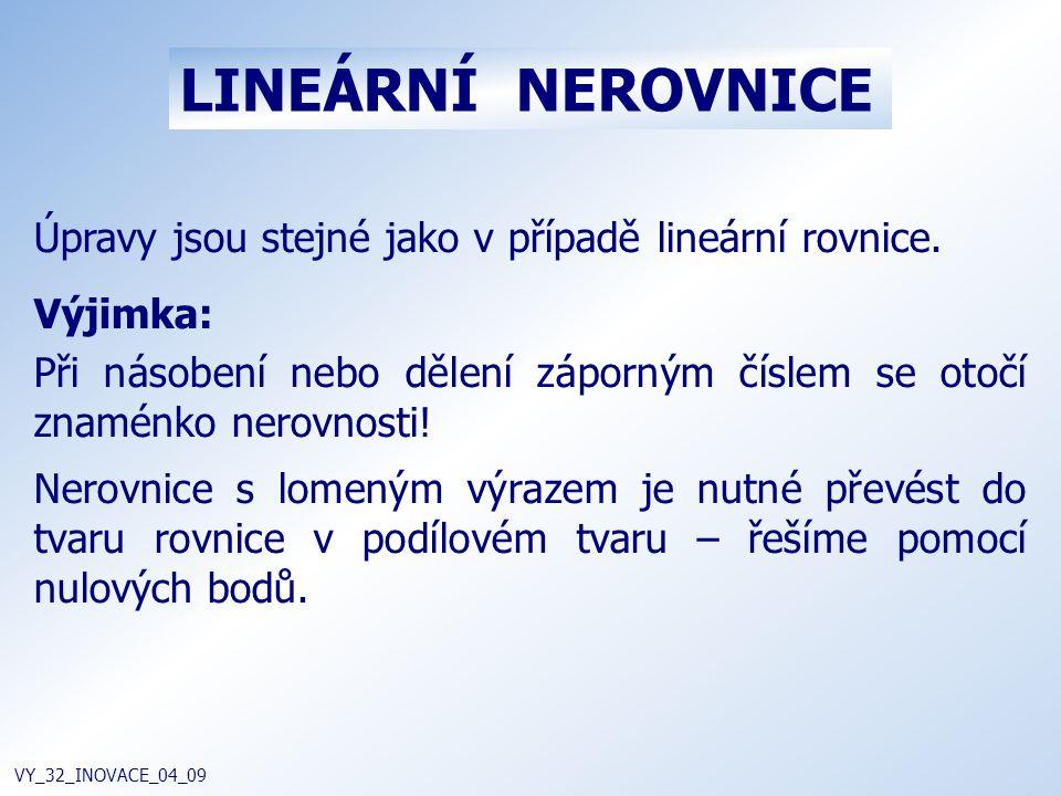 LINEÁRNÍ NEROVNICE VY_32_INOVACE_04_09 Úpravy jsou stejné jako v případě lineární rovnice. Výjimka: Při násobení nebo dělení záporným číslem se otočí