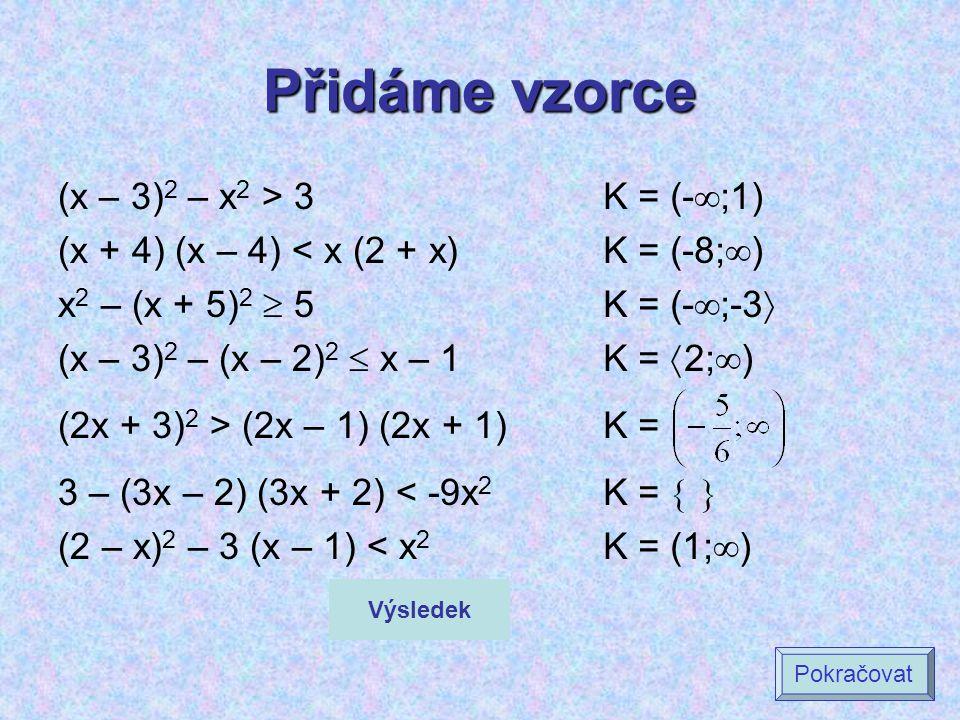 Přidáme vzorce (x – 3) 2 – x 2 > 3 (x + 4) (x – 4) < x (2 + x) x 2 – (x + 5) 2  5 (x – 3) 2 – (x – 2) 2  x – 1 (2x + 3) 2 > (2x – 1) (2x + 1) 3 – (3x – 2) (3x + 2) < -9x 2 (2 – x) 2 – 3 (x – 1) < x 2 K = (-  ;1) K = (-8;  ) K = (-  ;-3  K =  2;  ) K = K =   K = (1;  ) Výsledek Pokračovat