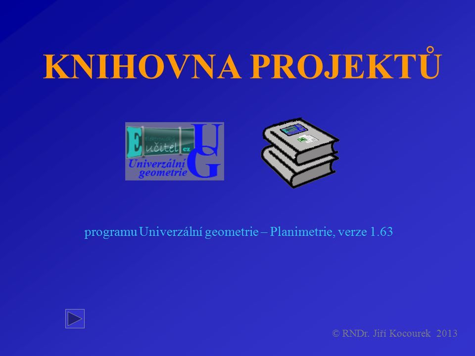KNIHOVNA PROJEKTŮ programu Univerzální geometrie – Planimetrie, verze 1.63 © RNDr. Jiří Kocourek 2013