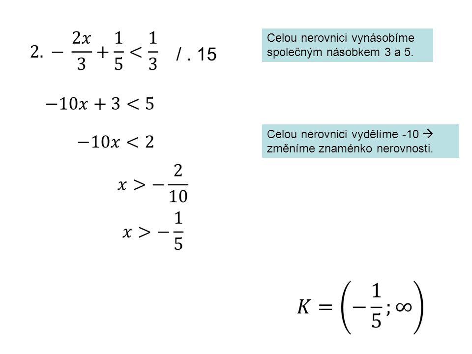 Celou nerovnici vynásobíme společným násobkem 3 a 5. /. 15 Celou nerovnici vydělíme -10  změníme znaménko nerovnosti.