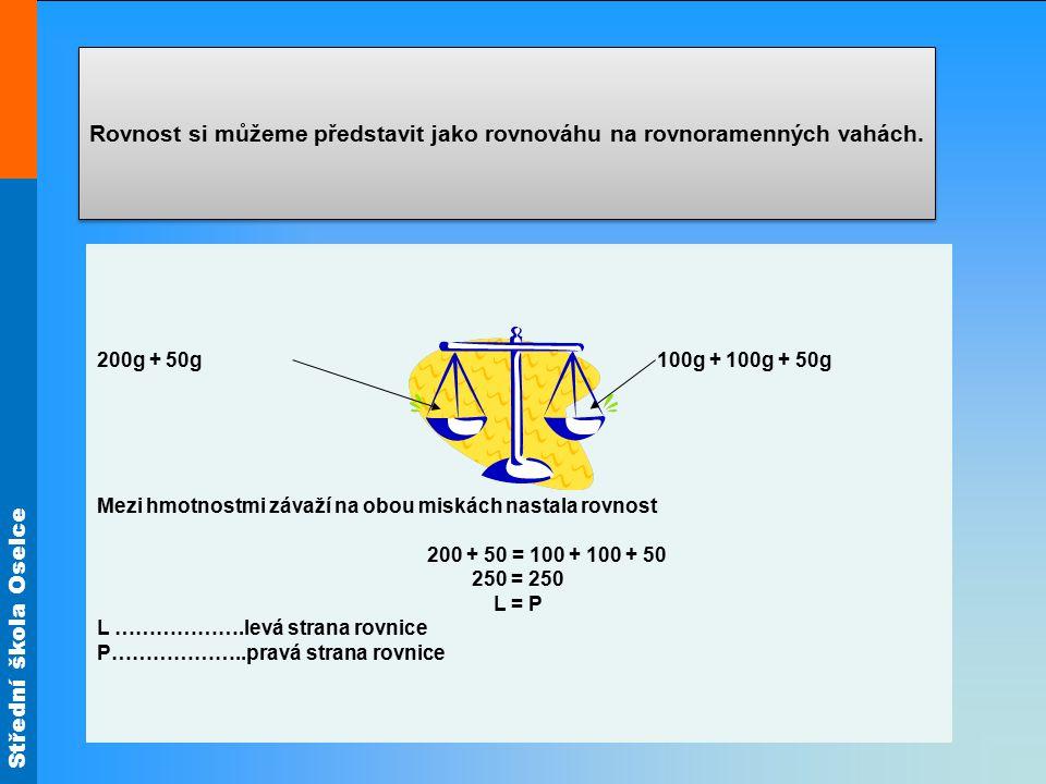 Střední škola Oselce Rovnost si můžeme představit jako rovnováhu na rovnoramenných vahách. 200g + 50g 100g + 100g + 50g Mezi hmotnostmi závaží na obou