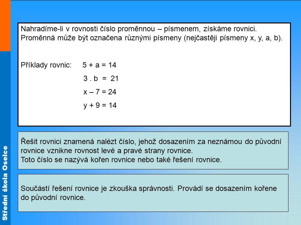 Střední škola Oselce Nahradíme-li v rovnosti číslo proměnnou – písmenem, získáme rovnici. Proměnná může být označena různými písmeny (nejčastěji písme