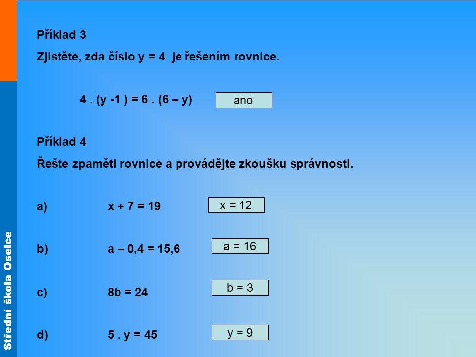 Střední škola Oselce Příklad 3 Zjistěte, zda číslo y = 4 je řešením rovnice. 4. (y -1 ) = 6. (6 – y) Příklad 4 Řešte zpaměti rovnice a provádějte zkou
