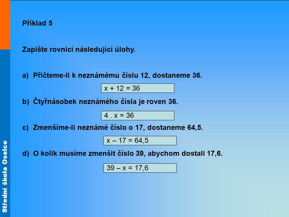 Střední škola Oselce Příklad 5 Zapište rovnicí následující úlohy. a)Přičteme-li k neznámému číslu 12, dostaneme 36. b)Čtyřnásobek neznámého čísla je r