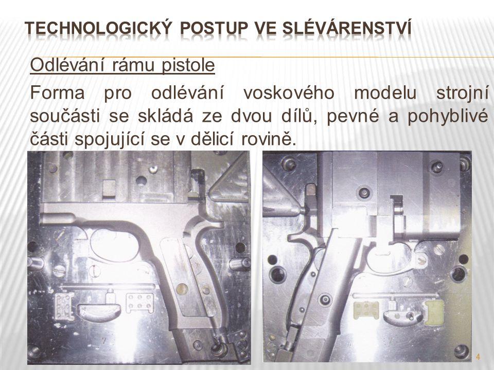 4 Odlévání rámu pistole Forma pro odlévání voskového modelu strojní součásti se skládá ze dvou dílů, pevné a pohyblivé části spojující se v dělicí rov
