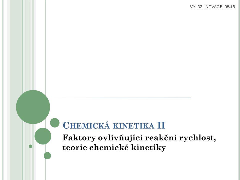 C HEMICKÁ KINETIKA II Faktory ovlivňující reakční rychlost, teorie chemické kinetiky VY_32_INOVACE_05-15