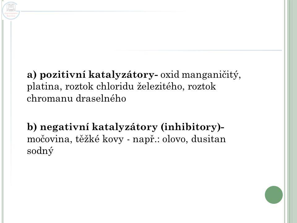 a) pozitivní katalyzátory- oxid manganičitý, platina, roztok chloridu železitého, roztok chromanu draselného b) negativní katalyzátory (inhibitory)- m