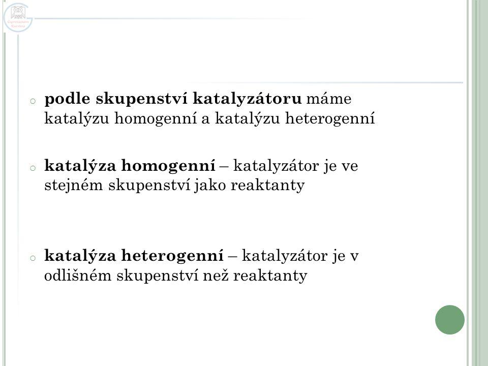 o podle skupenství katalyzátoru máme katalýzu homogenní a katalýzu heterogenní o katalýza homogenní – katalyzátor je ve stejném skupenství jako reakta