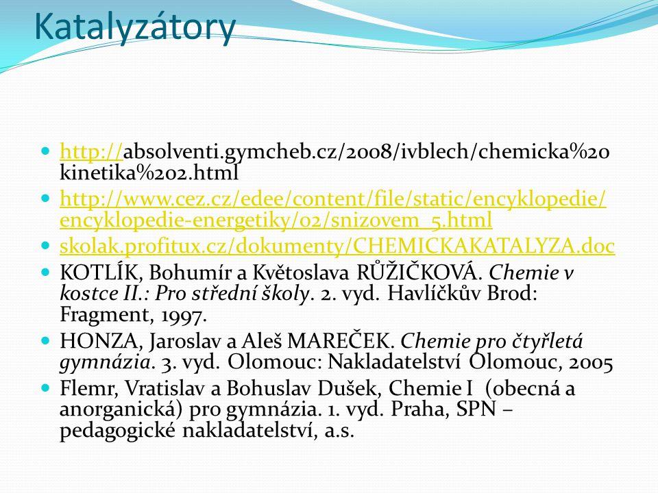Katalyzátory http://absolventi.gymcheb.cz/2008/ivblech/chemicka%20 kinetika%202.html http:// http://www.cez.cz/edee/content/file/static/encyklopedie/ encyklopedie-energetiky/02/snizovem_5.html http://www.cez.cz/edee/content/file/static/encyklopedie/ encyklopedie-energetiky/02/snizovem_5.html skolak.profitux.cz/dokumenty/CHEMICKAKATALYZA.doc KOTLÍK, Bohumír a Květoslava RŮŽIČKOVÁ.