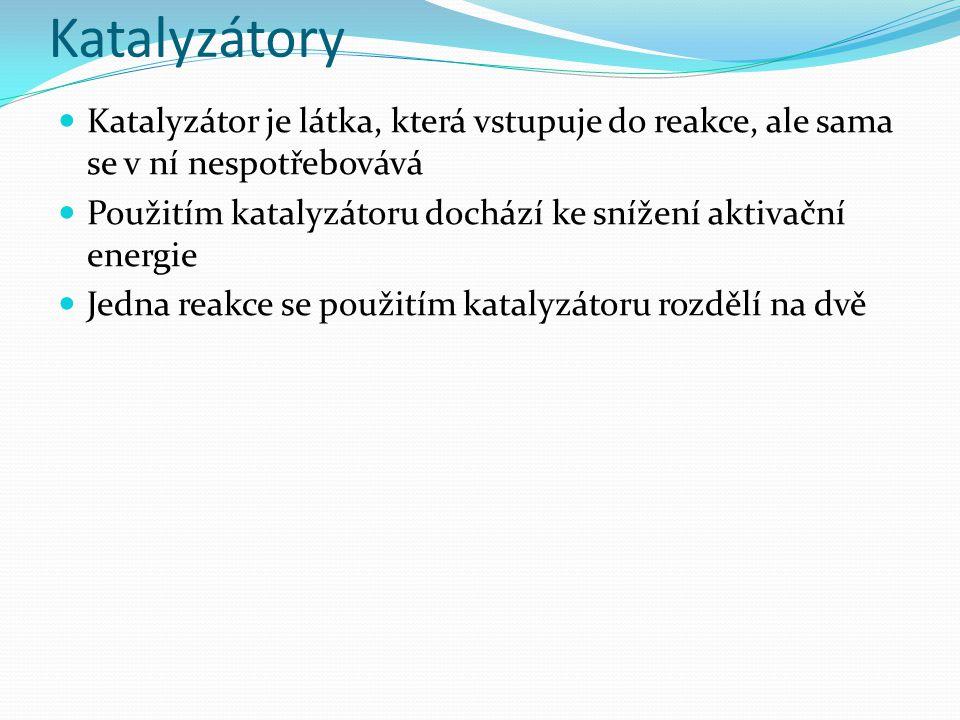 Katalyzátory Katalyzátor je látka, která vstupuje do reakce, ale sama se v ní nespotřebovává Použitím katalyzátoru dochází ke snížení aktivační energie Jedna reakce se použitím katalyzátoru rozdělí na dvě