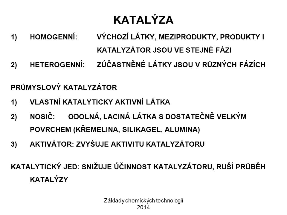 Základy chemických technologií 2014 KATALÝZA 1)HOMOGENNÍ:VÝCHOZÍ LÁTKY, MEZIPRODUKTY, PRODUKTY I KATALYZÁTOR JSOU VE STEJNÉ FÁZI 2)HETEROGENNÍ:ZÚČASTN