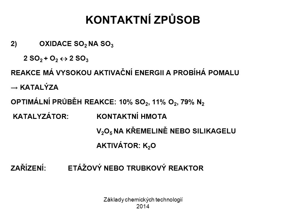 Základy chemických technologií 2014 KONTAKTNÍ ZPŮSOB 2)OXIDACE SO 2 NA SO 3 2 SO 2 + O 2  2 SO 3 REAKCE MÁ VYSOKOU AKTIVAČNÍ ENERGII A PROBÍHÁ POMALU