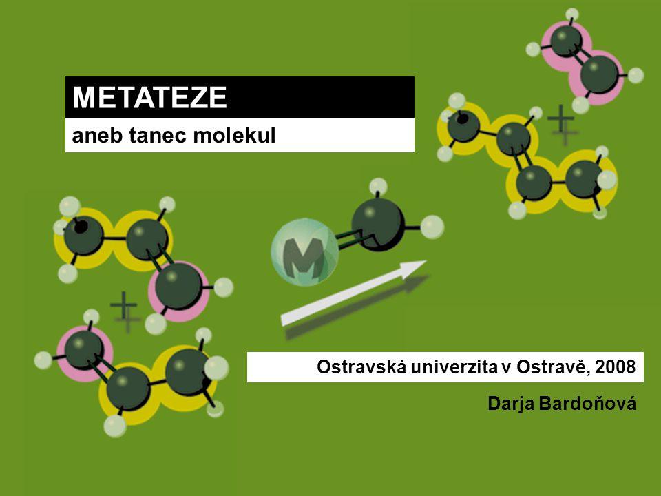 METATEZE aneb tanec molekul Ostravská univerzita v Ostravě, 2008 Darja Bardoňová
