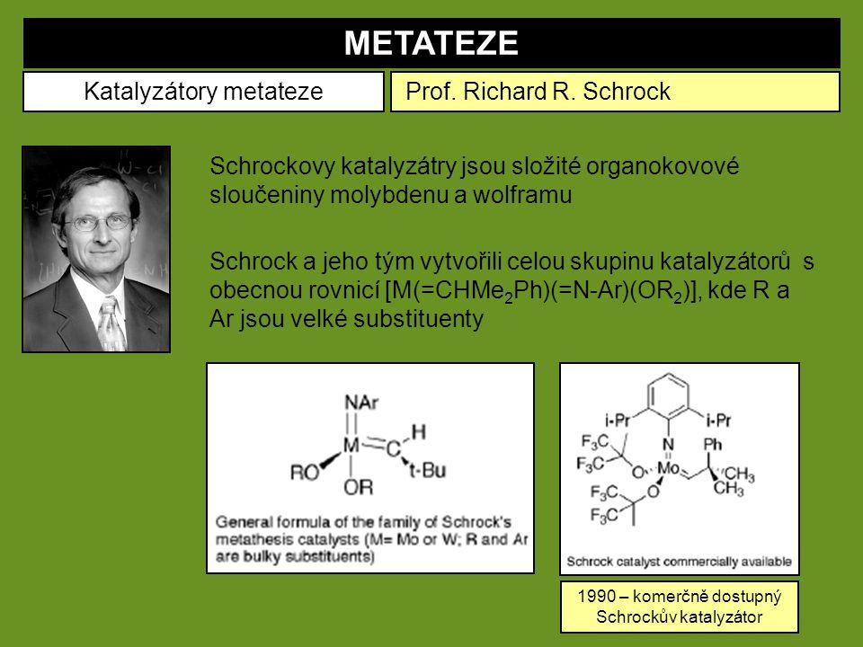 METATEZE Katalyzátory metateze Schrockovy katalyzátry jsou složité organokovové sloučeniny molybdenu a wolframu Prof. Richard R. Schrock Schrock a jeh