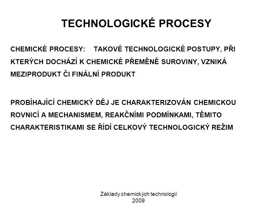 Základy chemických technologií 2009 TECHNOLOGICKÉ PROCESY CHEMICKÉ PROCESY:TAKOVÉ TECHNOLOGICKÉ POSTUPY, PŘI KTERÝCH DOCHÁZÍ K CHEMICKÉ PŘEMĚNĚ SUROVINY, VZNIKÁ MEZIPRODUKT ČI FINÁLNÍ PRODUKT PROBÍHAJÍCÍ CHEMICKÝ DĚJ JE CHARAKTERIZOVÁN CHEMICKOU ROVNICÍ A MECHANISMEM, REAKČNÍMI PODMÍNKAMI, TĚMITO CHARAKTERISTIKAMI SE ŘÍDÍ CELKOVÝ TECHNOLOGICKÝ REŽIM