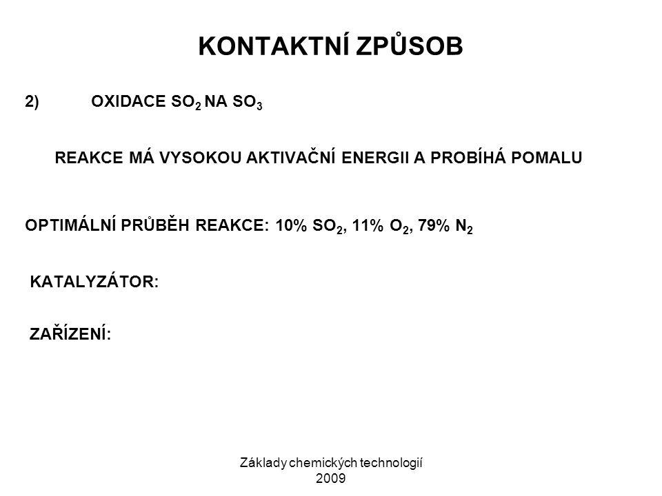 Základy chemických technologií 2009 KONTAKTNÍ ZPŮSOB 2)OXIDACE SO 2 NA SO 3 REAKCE MÁ VYSOKOU AKTIVAČNÍ ENERGII A PROBÍHÁ POMALU OPTIMÁLNÍ PRŮBĚH REAKCE: 10% SO 2, 11% O 2, 79% N 2 KATALYZÁTOR: ZAŘÍZENÍ: