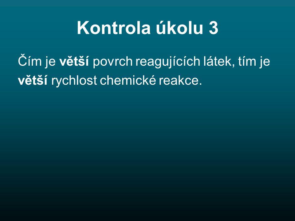 Kontrola úkolu 3 Čím je větší povrch reagujících látek, tím je větší rychlost chemické reakce.