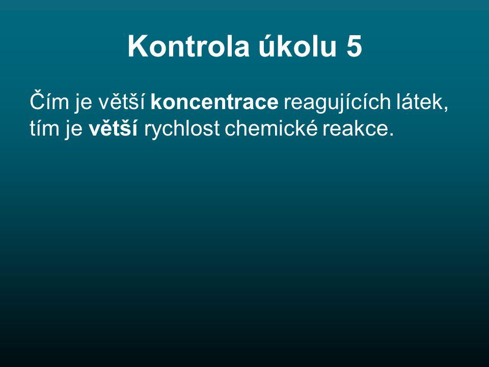 Kontrola úkolu 5 Čím je větší koncentrace reagujících látek, tím je větší rychlost chemické reakce.