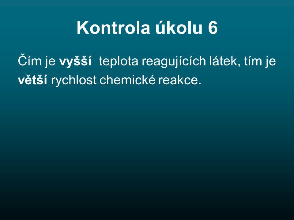Kontrola úkolu 6 Čím je vyšší teplota reagujících látek, tím je větší rychlost chemické reakce.