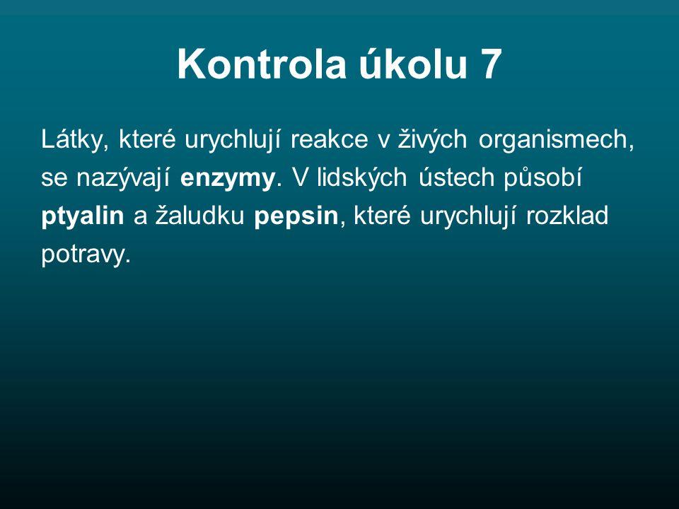 Kontrola úkolu 7 Látky, které urychlují reakce v živých organismech, se nazývají enzymy.