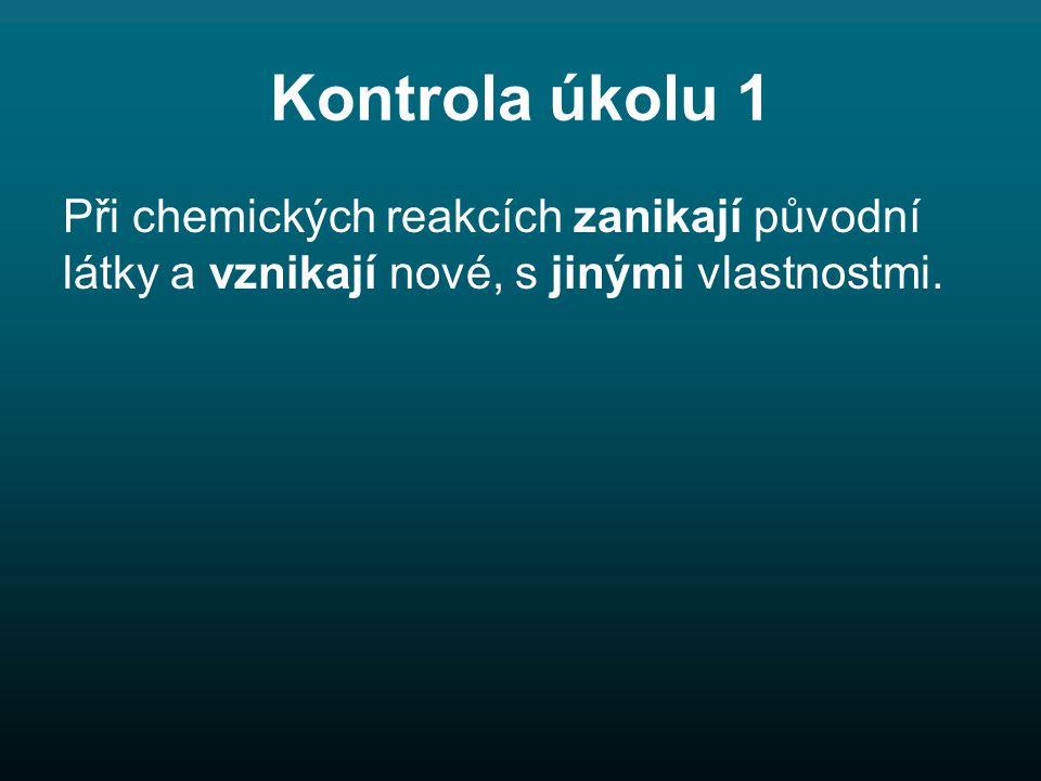 Kontrola úkolu 1 Při chemických reakcích zanikají původní látky a vznikají nové, s jinými vlastnostmi.
