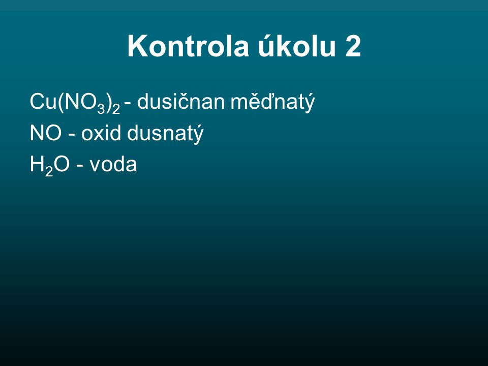 Kontrola úkolu 2 Cu(NO 3 ) 2 - dusičnan měďnatý NO - oxid dusnatý H 2 O - voda