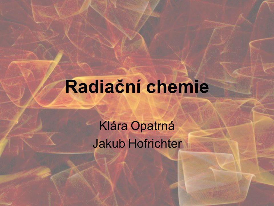 Radiační chemie Klára Opatrná Jakub Hofrichter