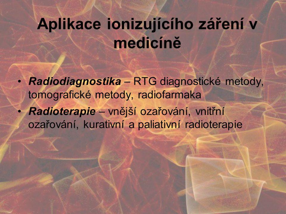 Aplikace ionizujícího záření v medicíně Radiodiagnostika – RTG diagnostické metody, tomografické metody, radiofarmaka Radioterapie – vnější ozařování, vnitřní ozařování, kurativní a paliativní radioterapie
