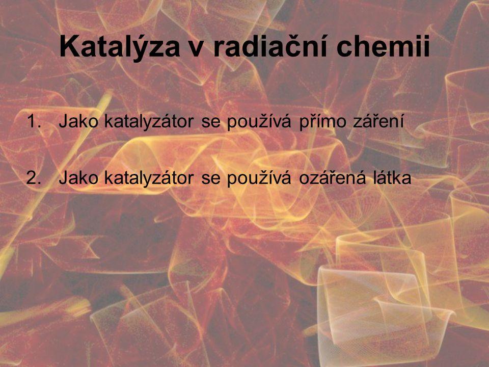 Katalýza v radiační chemii 1.Jako katalyzátor se používá přímo záření 2.Jako katalyzátor se používá ozářená látka