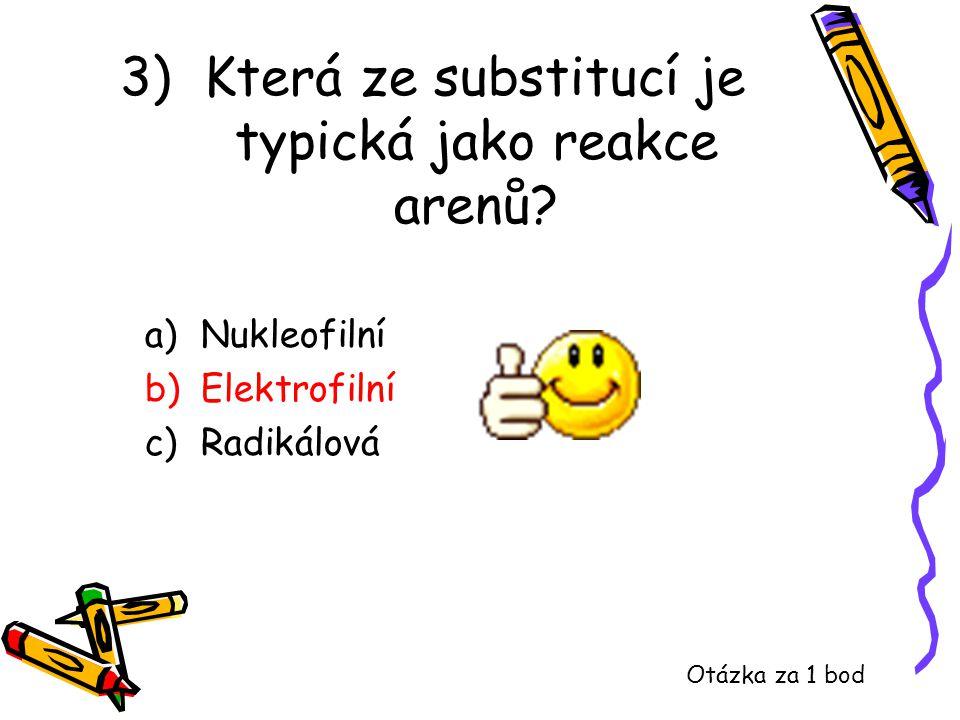3) Která ze substitucí je typická jako reakce arenů? a)Nukleofilní b)Elektrofilní c)Radikálová Otázka za 1 bod