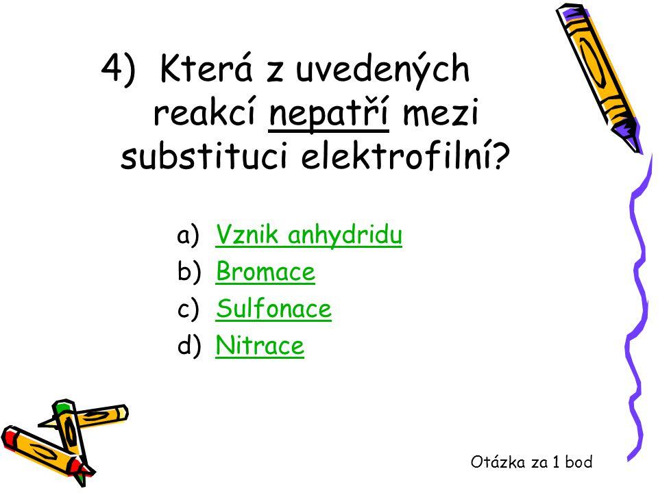 4) Která z uvedených reakcí nepatří mezi substituci elektrofilní? a)Vznik anhydriduVznik anhydridu b)BromaceBromace c)SulfonaceSulfonace d)NitraceNitr