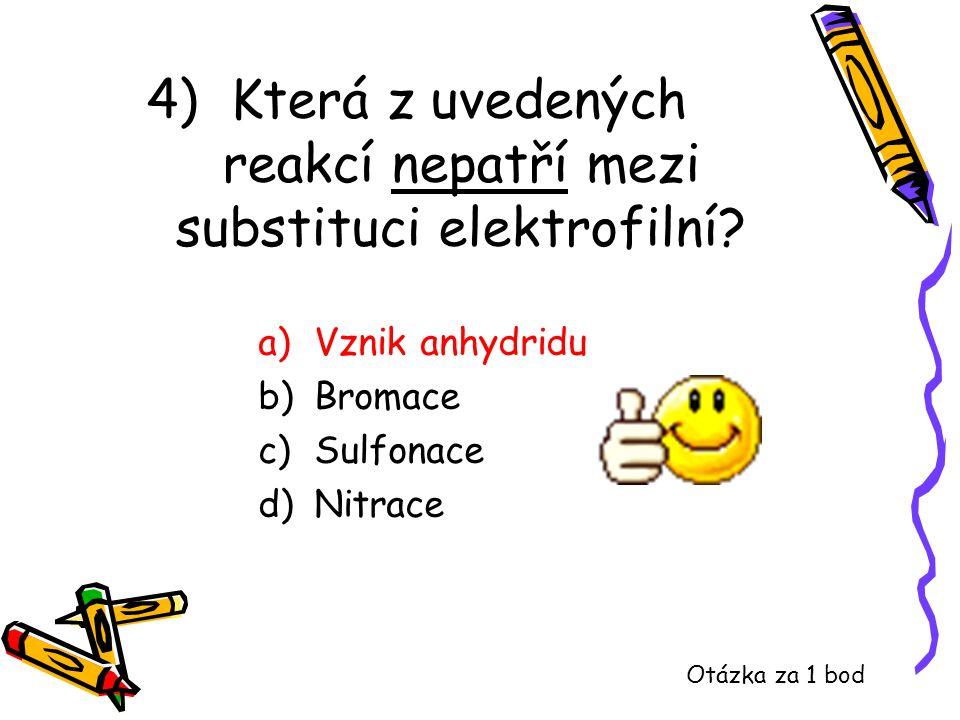 4) Která z uvedených reakcí nepatří mezi substituci elektrofilní? a)Vznik anhydridu b)Bromace c)Sulfonace d)Nitrace Otázka za 1 bod