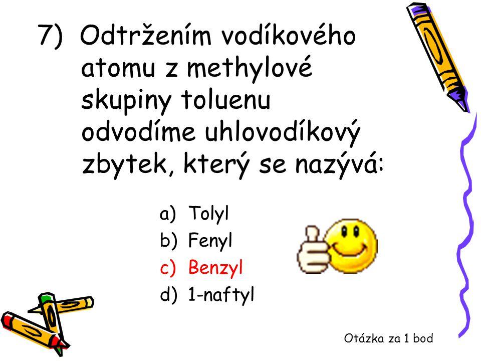 7) Odtržením vodíkového atomu z methylové skupiny toluenu odvodíme uhlovodíkový zbytek, který se nazývá: a)Tolyl b)Fenyl c)Benzyl d)1-naftyl Otázka za