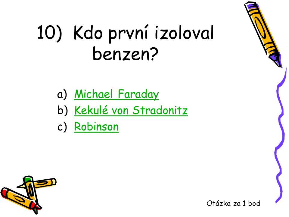 10) Kdo první izoloval benzen? a)Michael FaradayMichael Faraday b)Kekulé von StradonitzKekulé von Stradonitz c)RobinsonRobinson Otázka za 1 bod