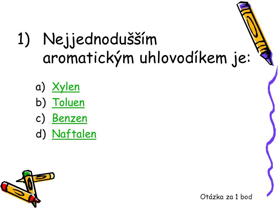 1)Nejjednodušším aromatickým uhlovodíkem je: a)XylenXylen b)ToluenToluen c)BenzenBenzen d)NaftalenNaftalen Otázka za 1 bod