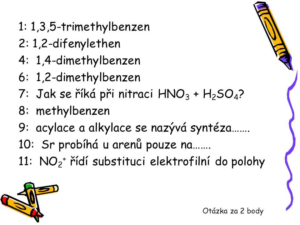 1: 1,3,5-trimethylbenzen 2: 1,2-difenylethen 4: 1,4-dimethylbenzen 6: 1,2-dimethylbenzen 7: Jak se říká při nitraci HNO 3 + H 2 SO 4 ? 8: methylbenzen