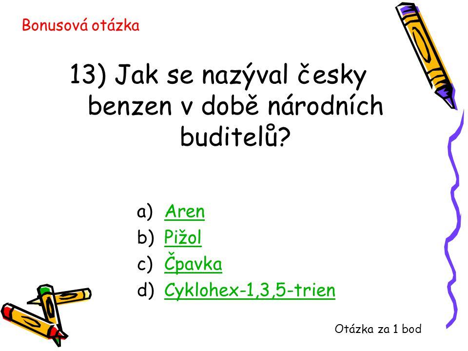 13) Jak se nazýval česky benzen v době národních buditelů? a)ArenAren b)PižolPižol c)ČpavkaČpavka d)Cyklohex-1,3,5-trienCyklohex-1,3,5-trien Bonusová