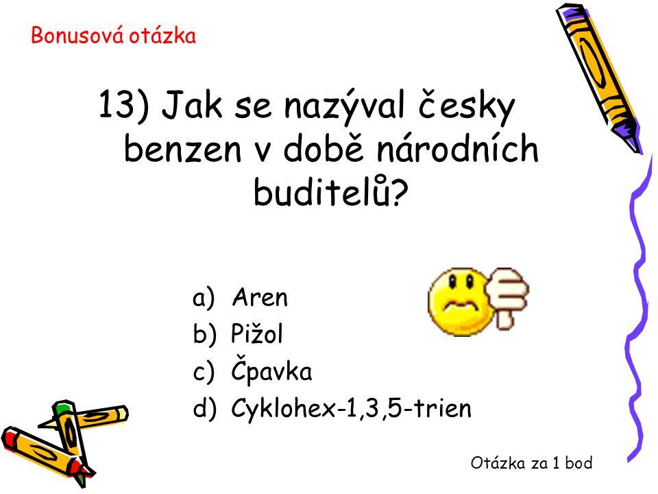 13) Jak se nazýval česky benzen v době národních buditelů? a)Aren b)Pižol c)Čpavka d)Cyklohex-1,3,5-trien Bonusová otázka Otázka za 1 bod
